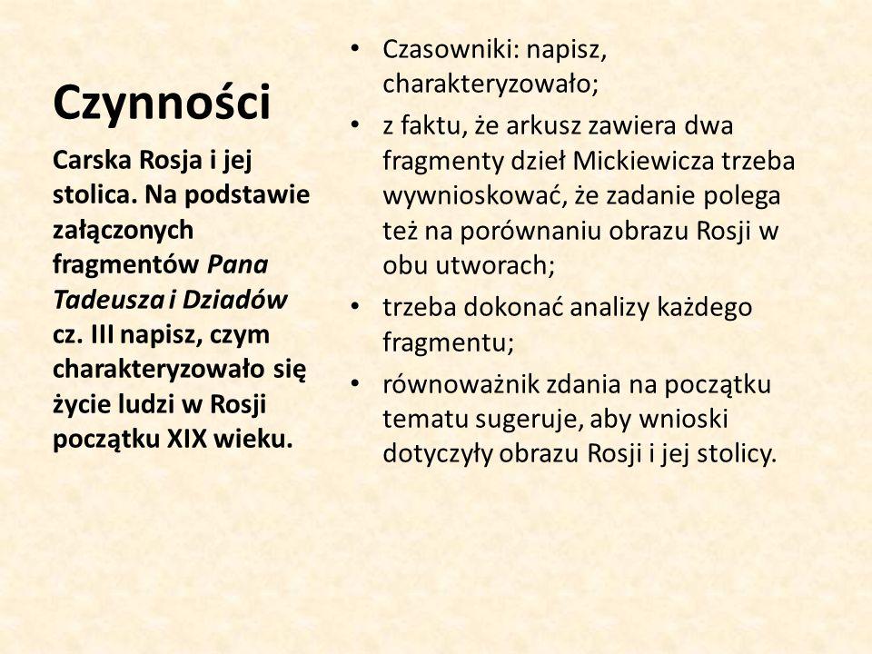 Czynności Czasowniki: napisz, charakteryzowało; z faktu, że arkusz zawiera dwa fragmenty dzieł Mickiewicza trzeba wywnioskować, że zadanie polega też na porównaniu obrazu Rosji w obu utworach; trzeba dokonać analizy każdego fragmentu; równoważnik zdania na początku tematu sugeruje, aby wnioski dotyczyły obrazu Rosji i jej stolicy.