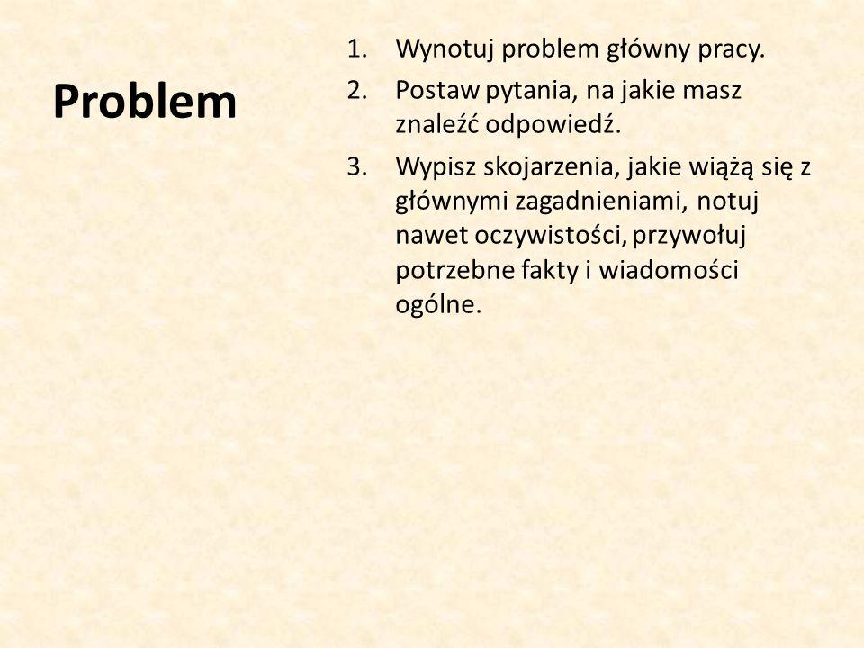 Problem 1.Wynotuj problem główny pracy.2.Postaw pytania, na jakie masz znaleźć odpowiedź.