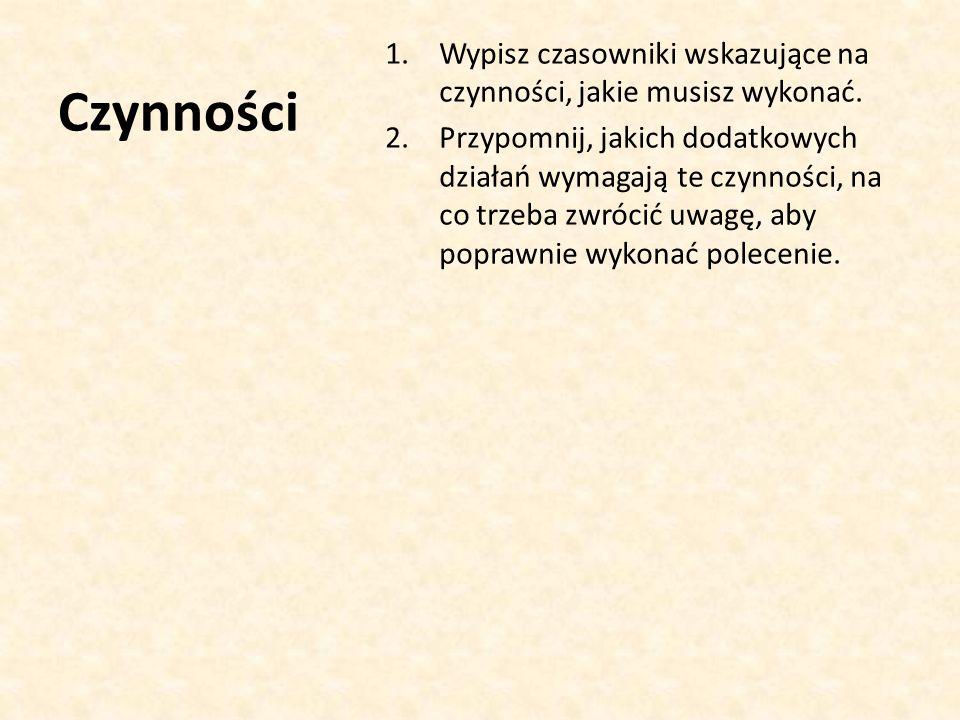 Czynności 1.Wypisz czasowniki wskazujące na czynności, jakie musisz wykonać.
