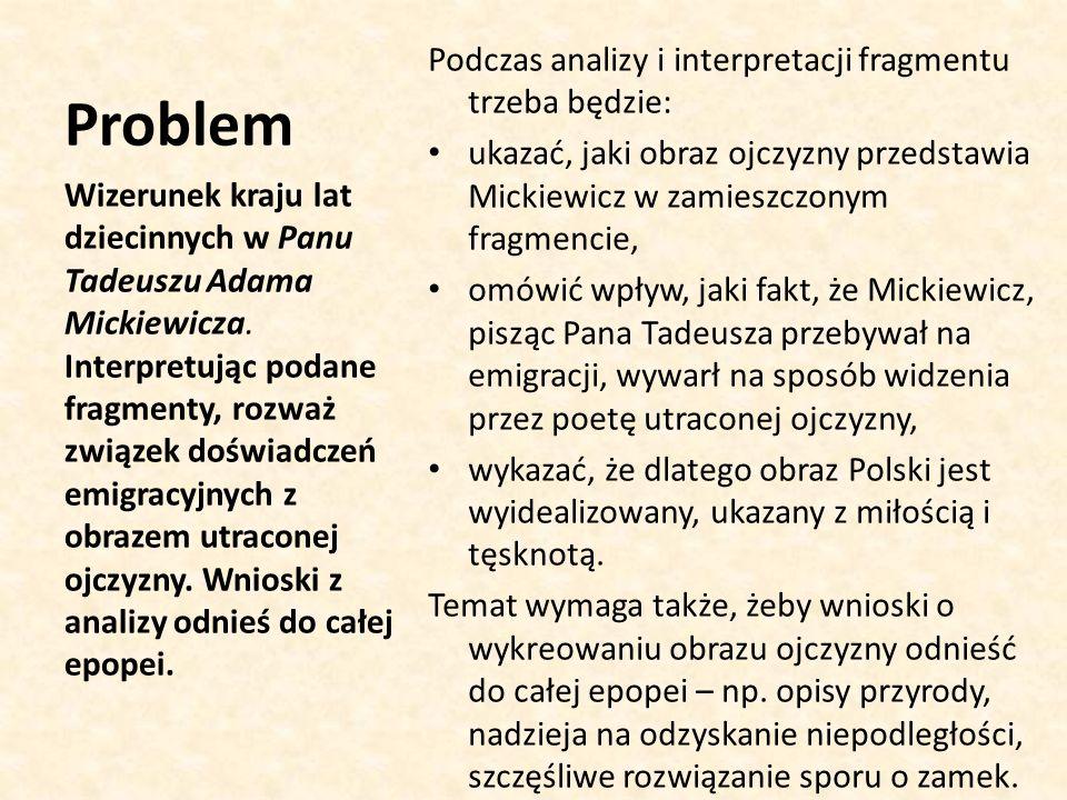 Problem Podczas analizy i interpretacji fragmentu trzeba będzie: ukazać, jaki obraz ojczyzny przedstawia Mickiewicz w zamieszczonym fragmencie, omówić wpływ, jaki fakt, że Mickiewicz, pisząc Pana Tadeusza przebywał na emigracji, wywarł na sposób widzenia przez poetę utraconej ojczyzny, wykazać, że dlatego obraz Polski jest wyidealizowany, ukazany z miłością i tęsknotą.