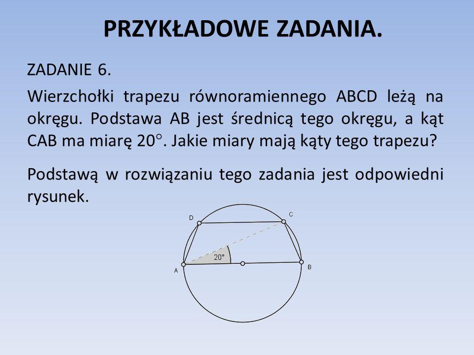 PRZYKŁADOWE ZADANIA. ZADANIE 6. Wierzchołki trapezu równoramiennego ABCD leżą na okręgu. Podstawa AB jest średnicą tego okręgu, a kąt CAB ma miarę 20°
