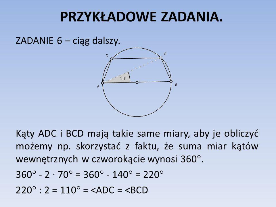 PRZYKŁADOWE ZADANIA. ZADANIE 6 – ciąg dalszy. Kąty ADC i BCD mają takie same miary, aby je obliczyć możemy np. skorzystać z faktu, że suma miar kątów