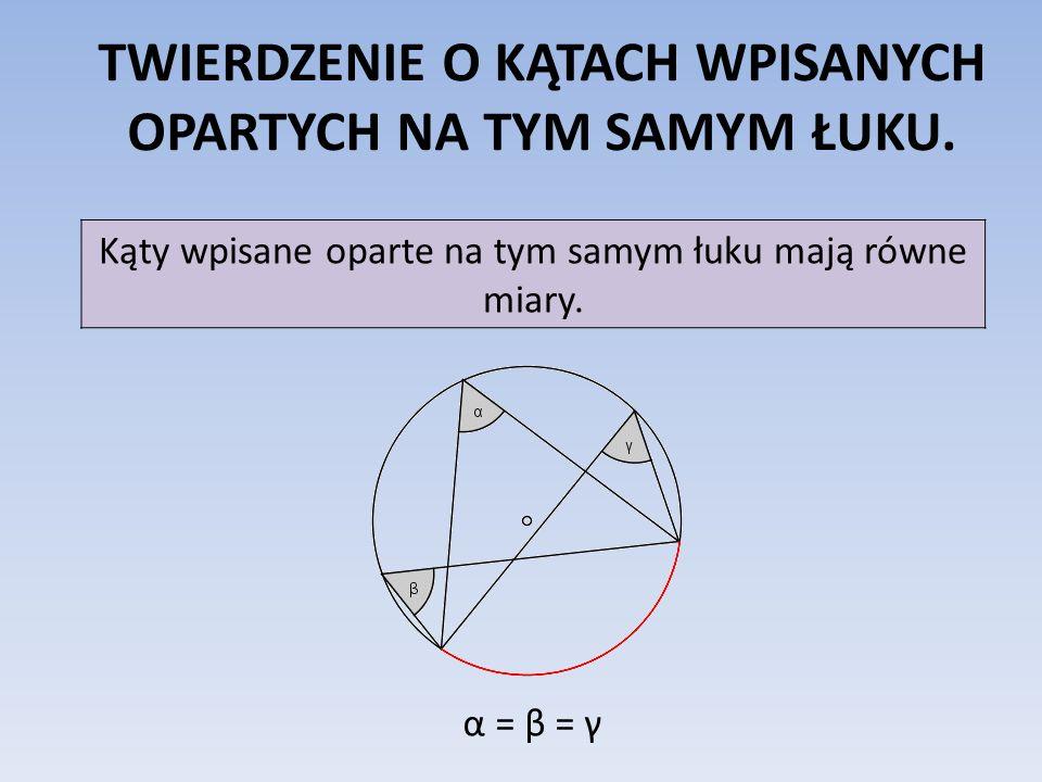 TWIERDZENIE O KĄTACH WPISANYCH OPARTYCH NA TYM SAMYM ŁUKU. Kąty wpisane oparte na tym samym łuku mają równe miary. α = β = γ