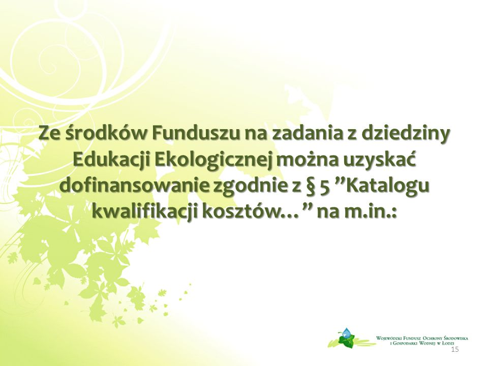 Ze środków Funduszu na zadania z dziedziny Edukacji Ekologicznej można uzyskać dofinansowanie zgodnie z § 5 Katalogu kwalifikacji kosztów… na m.in.: 15
