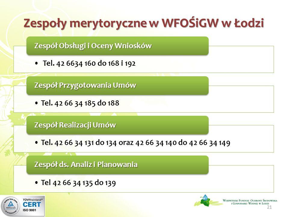 Zespoły merytoryczne w WFOŚiGW w Łodzi Tel. 42 6634 160 do 168 i 192 Zespół Obsługi i Oceny Wniosków Tel. 42 66 34 185 do 188 Zespół Przygotowania Umó