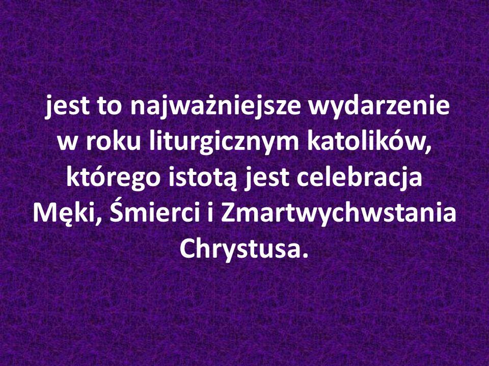 jest to najważniejsze wydarzenie w roku liturgicznym katolików, którego istotą jest celebracja Męki, Śmierci i Zmartwychwstania Chrystusa.