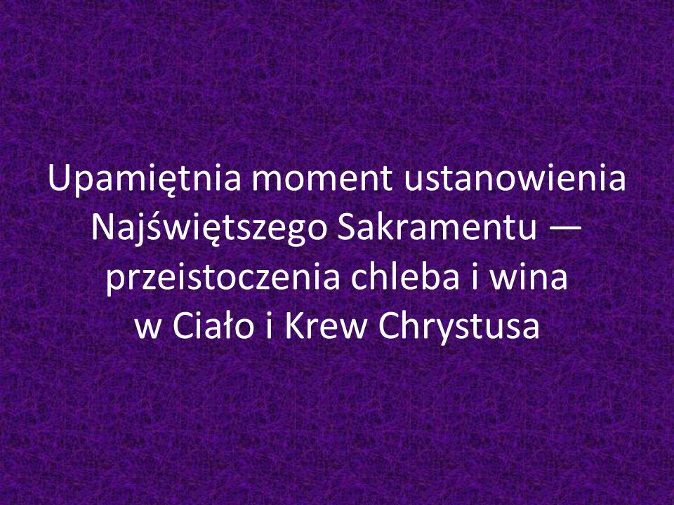 Upamiętnia moment ustanowienia Najświętszego Sakramentu przeistoczenia chleba i wina w Ciało i Krew Chrystusa