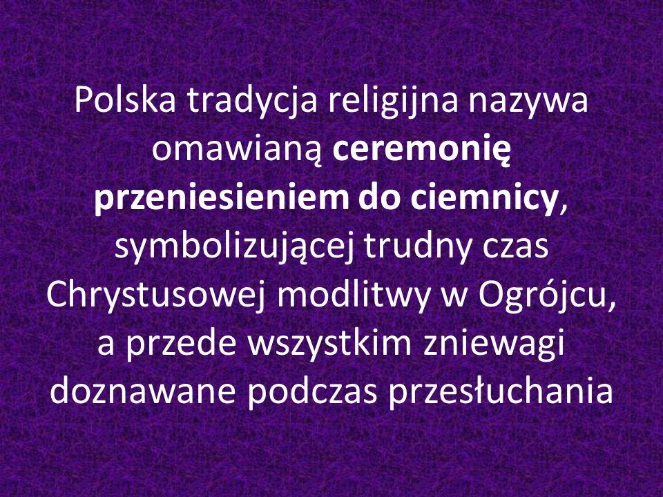 Polska tradycja religijna nazywa omawianą ceremonię przeniesieniem do ciemnicy, symbolizującej trudny czas Chrystusowej modlitwy w Ogrójcu, a przede w