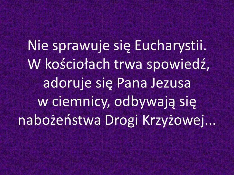 Nie sprawuje się Eucharystii. W kościołach trwa spowiedź, adoruje się Pana Jezusa w ciemnicy, odbywają się nabożeństwa Drogi Krzyżowej...
