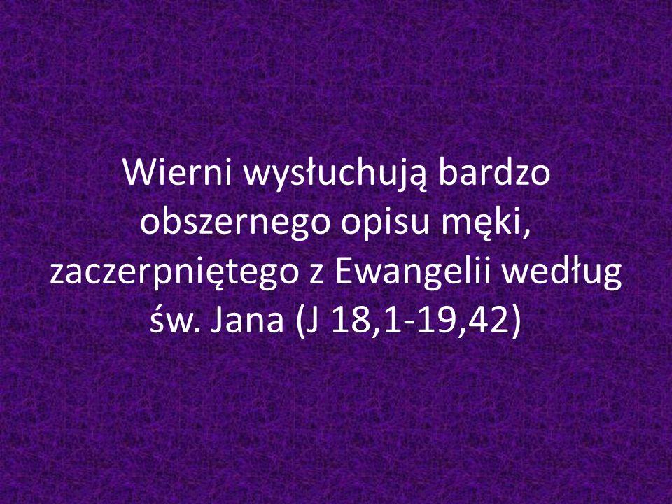 Wierni wysłuchują bardzo obszernego opisu męki, zaczerpniętego z Ewangelii według św. Jana (J 18,1-19,42)