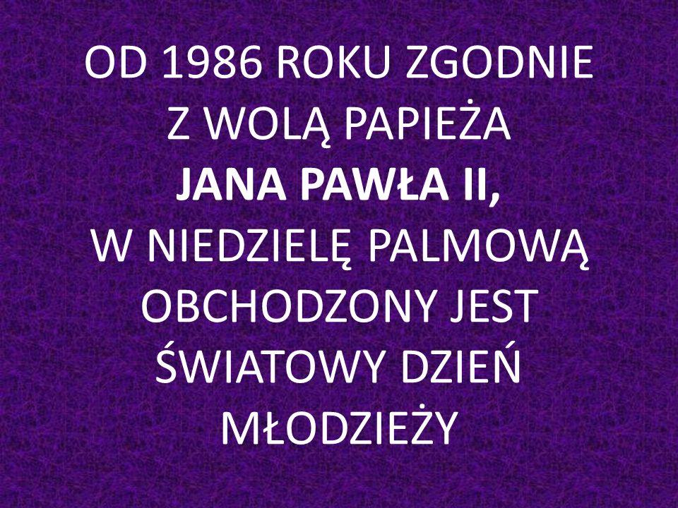 OD 1986 ROKU ZGODNIE Z WOLĄ PAPIEŻA JANA PAWŁA II, W NIEDZIELĘ PALMOWĄ OBCHODZONY JEST ŚWIATOWY DZIEŃ MŁODZIEŻY