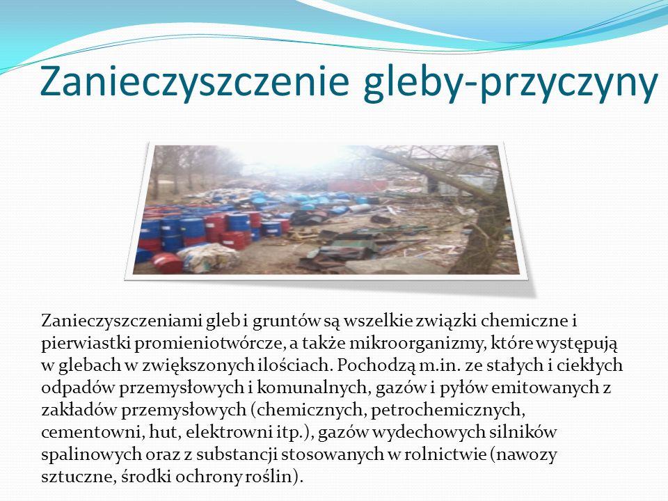 Zanieczyszczenie gleby-przyczyny Zanieczyszczeniami gleb i gruntów są wszelkie związki chemiczne i pierwiastki promieniotwórcze, a także mikroorganizm