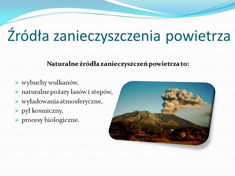 Źródła zanieczyszczenia powietrza Naturalne źródła zanieczyszczeń powietrza to: wybuchy wulkanów, naturalne pożary lasów i stepów, wyładowania atmosfe