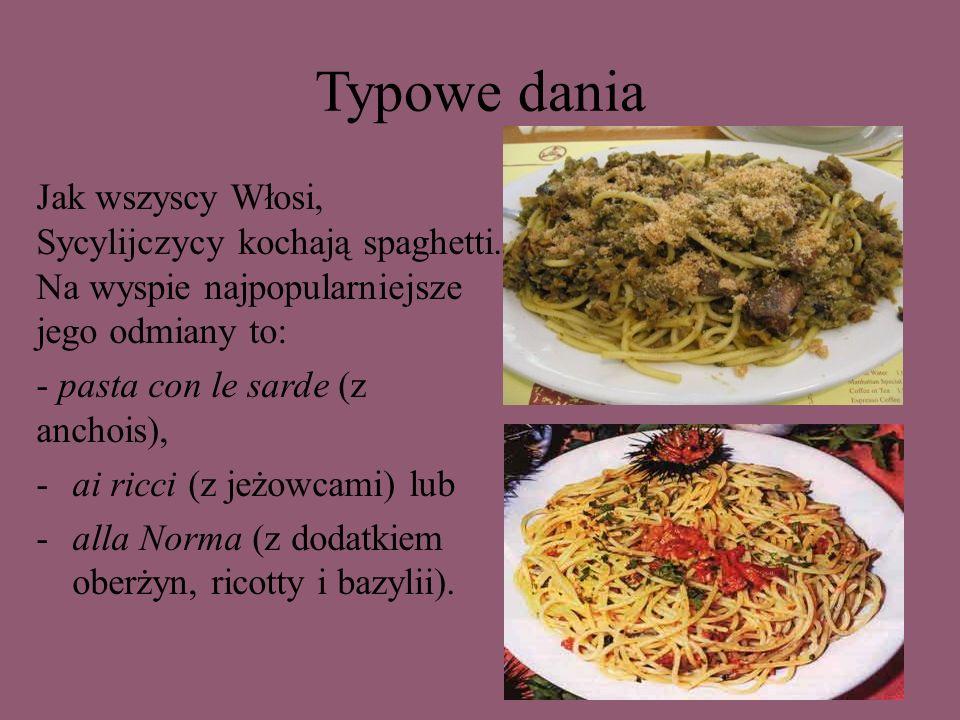 Typowe dania Jak wszyscy Włosi, Sycylijczycy kochają spaghetti. Na wyspie najpopularniejsze jego odmiany to: - pasta con le sarde (z anchois), -ai ric