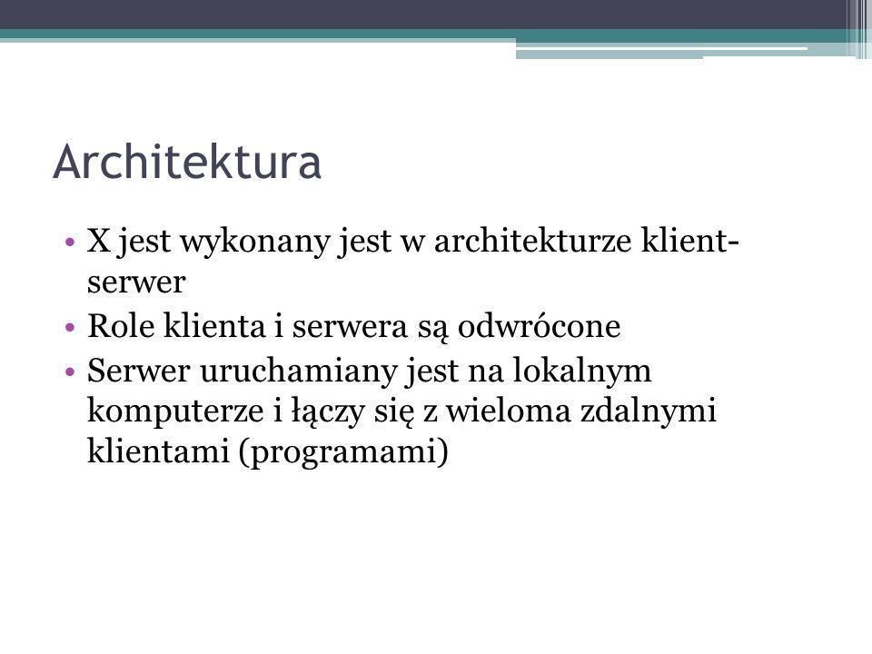 Architektura X jest wykonany jest w architekturze klient- serwer Role klienta i serwera są odwrócone Serwer uruchamiany jest na lokalnym komputerze i łączy się z wieloma zdalnymi klientami (programami)