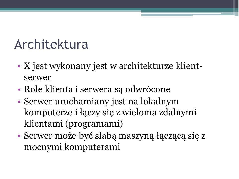Architektura X jest wykonany jest w architekturze klient- serwer Role klienta i serwera są odwrócone Serwer uruchamiany jest na lokalnym komputerze i łączy się z wieloma zdalnymi klientami (programami) Serwer może być słabą maszyną łączącą się z mocnymi komputerami
