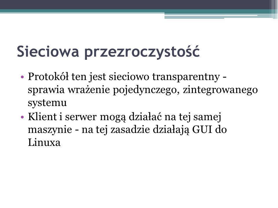Sieciowa przezroczystość Protokół ten jest sieciowo transparentny - sprawia wrażenie pojedynczego, zintegrowanego systemu Klient i serwer mogą działać na tej samej maszynie - na tej zasadzie działają GUI do Linuxa