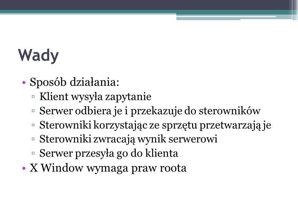 Wady Sposób działania: Klient wysyła zapytanie Serwer odbiera je i przekazuje do sterowników Sterowniki korzystając ze sprzętu przetwarzają je Sterowniki zwracają wynik serwerowi Serwer przesyła go do klienta X Window wymaga praw roota