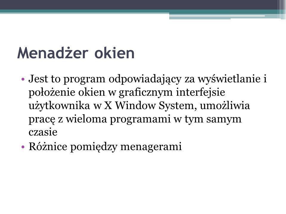 Menadżer okien Jest to program odpowiadający za wyświetlanie i położenie okien w graficznym interfejsie użytkownika w X Window System, umożliwia pracę z wieloma programami w tym samym czasie Różnice pomiędzy menagerami