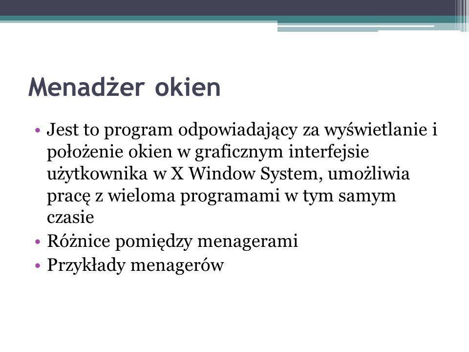 Menadżer okien Jest to program odpowiadający za wyświetlanie i położenie okien w graficznym interfejsie użytkownika w X Window System, umożliwia pracę z wieloma programami w tym samym czasie Różnice pomiędzy menagerami Przykłady menagerów