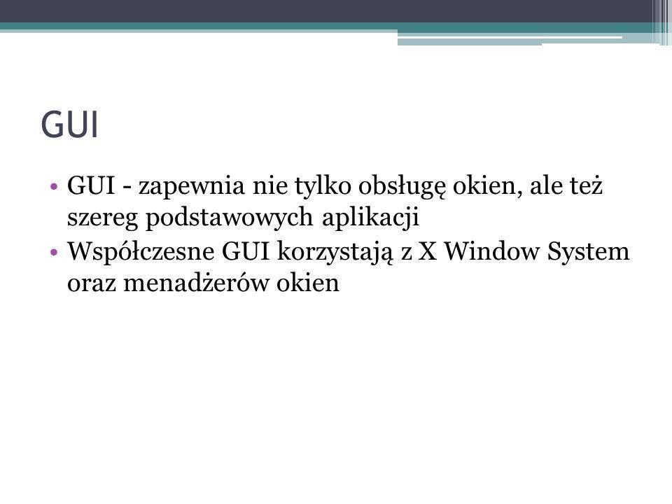 GUI GUI - zapewnia nie tylko obsługę okien, ale też szereg podstawowych aplikacji Współczesne GUI korzystają z X Window System oraz menadżerów okien