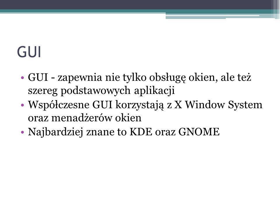 GUI GUI - zapewnia nie tylko obsługę okien, ale też szereg podstawowych aplikacji Współczesne GUI korzystają z X Window System oraz menadżerów okien Najbardziej znane to KDE oraz GNOME
