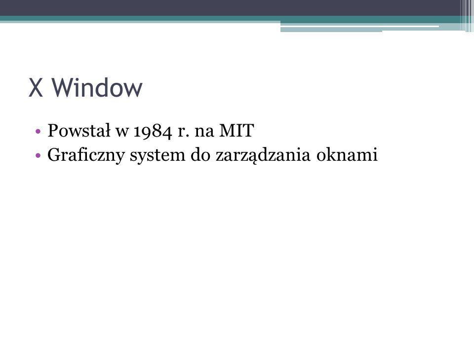 X Window Powstał w 1984 r. na MIT Graficzny system do zarządzania oknami