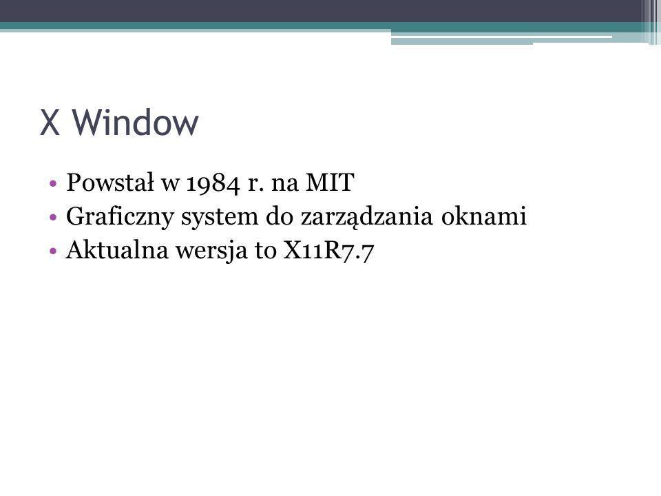 X Window Powstał w 1984 r. na MIT Graficzny system do zarządzania oknami Aktualna wersja to X11R7.7