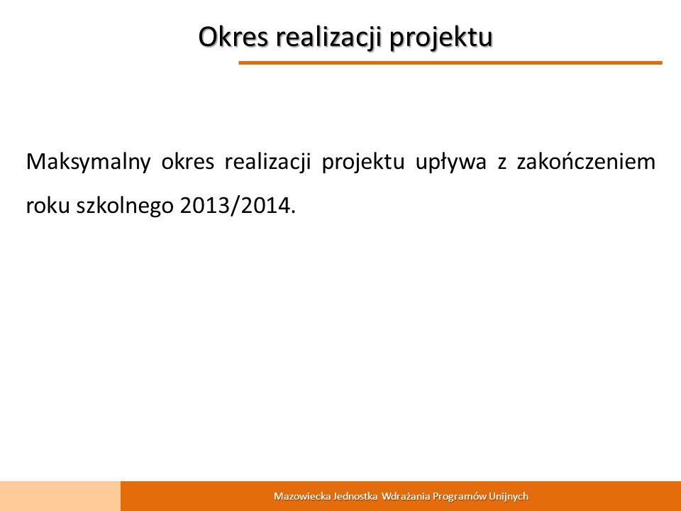 Mazowiecka Jednostka Wdrażania Programów Unijnych Okres realizacji projektu Maksymalny okres realizacji projektu upływa z zakończeniem roku szkolnego 2013/2014.