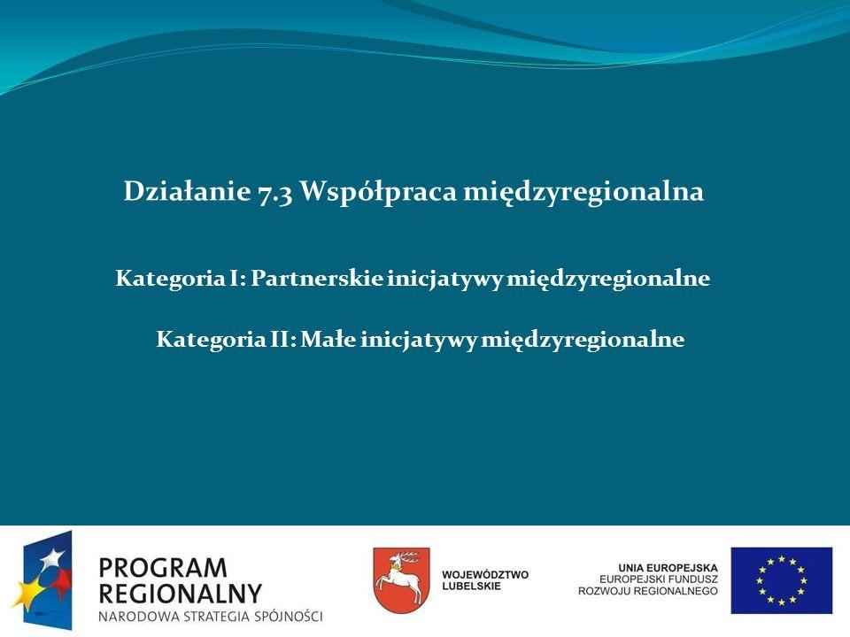 Działanie 7.3 Współpraca międzyregionalna Kategoria I: Partnerskie inicjatywy międzyregionalne Kategoria II: Małe inicjatywy międzyregionalne