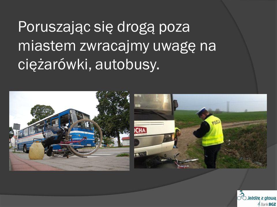 Poruszając się drogą poza miastem zwracajmy uwagę na ciężarówki, autobusy.