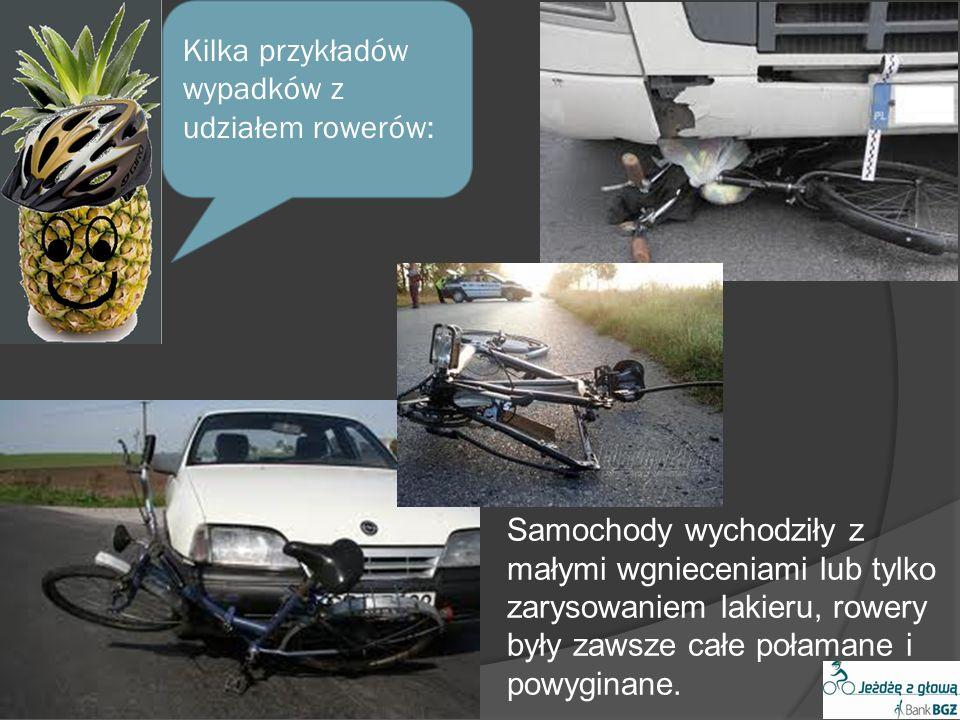Kilka przykładów wypadków z udziałem rowerów: Samochody wychodziły z małymi wgnieceniami lub tylko zarysowaniem lakieru, rowery były zawsze całe połamane i powyginane.