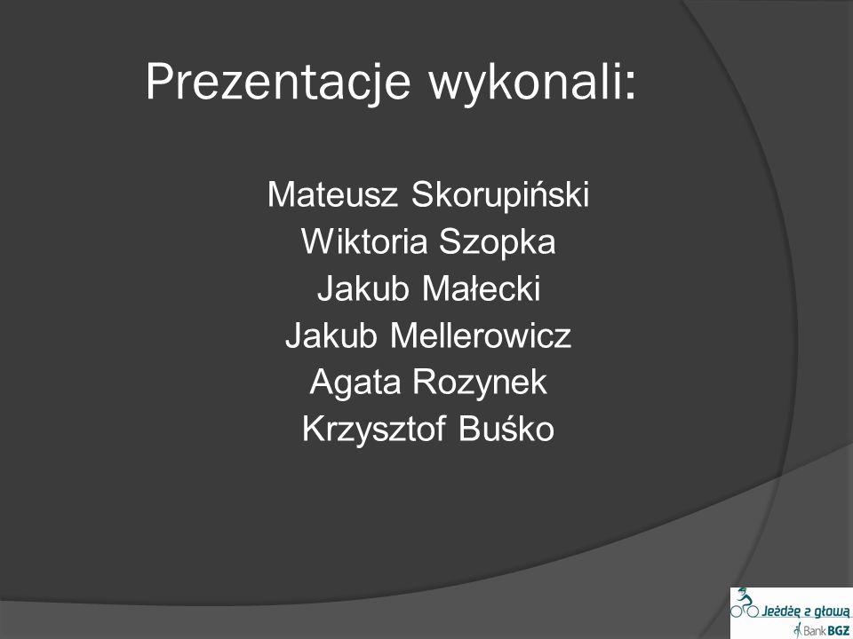 Prezentacje wykonali: Mateusz Skorupiński Wiktoria Szopka Jakub Małecki Jakub Mellerowicz Agata Rozynek Krzysztof Buśko