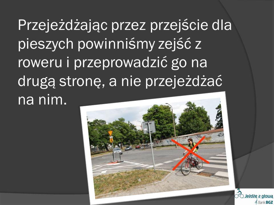 Przejeżdżając przez przejście dla pieszych powinniśmy zejść z roweru i przeprowadzić go na drugą stronę, a nie przejeżdżać na nim.