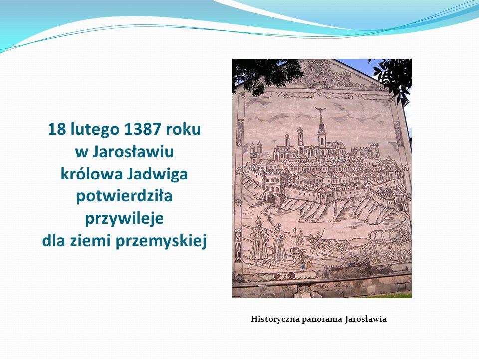 18 lutego 1387 roku w Jarosławiu królowa Jadwiga potwierdziła przywileje dla ziemi przemyskiej Historyczna panorama Jarosławia