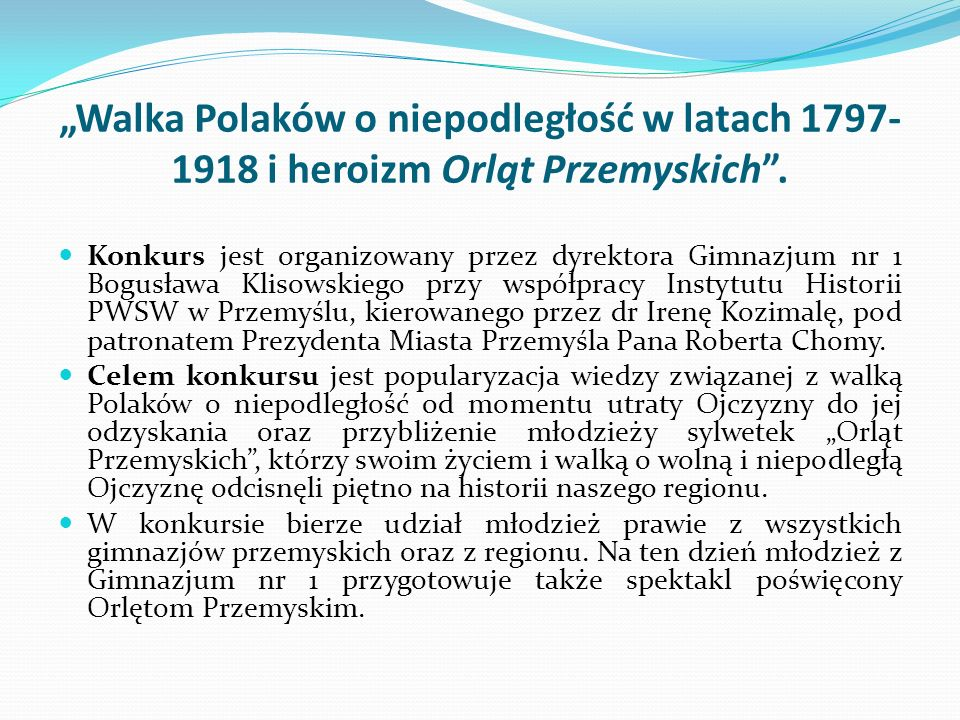 Walka Polaków o niepodległość w latach 1797- 1918 i heroizm Orląt Przemyskich. Konkurs jest organizowany przez dyrektora Gimnazjum nr 1 Bogusława Klis