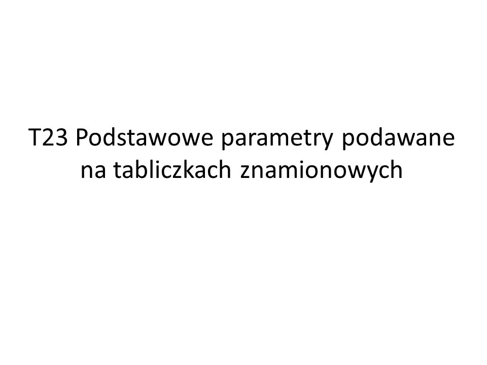 T23 Podstawowe parametry podawane na tabliczkach znamionowych
