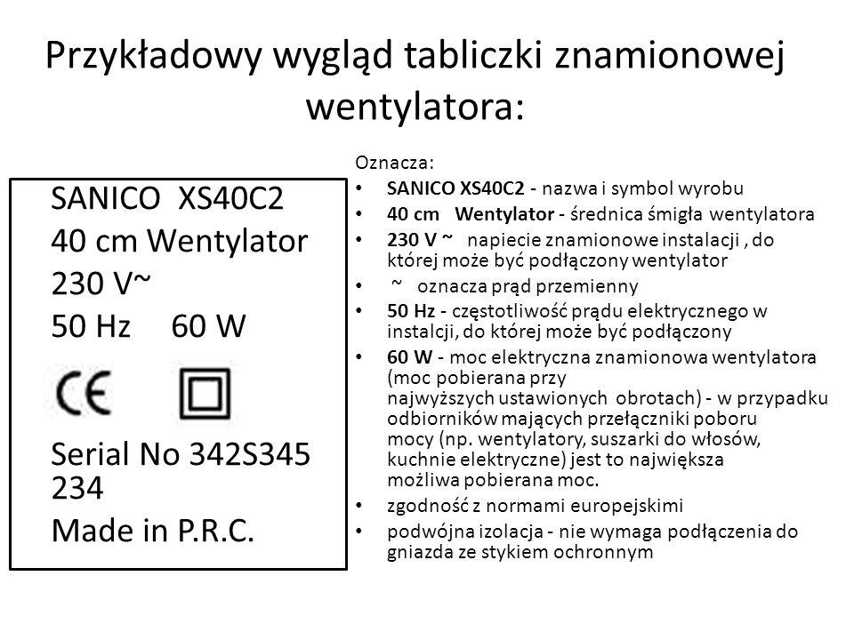 Przykładowy wygląd tabliczki znamionowej wentylatora: SANICO XS40C2 40 cm Wentylator 230 V~ 50 Hz 60 W Serial No 342S345 234 Made in P.R.C.