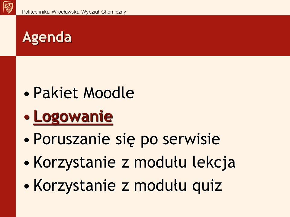 Agenda Pakiet MoodlePakiet Moodle LogowanieLogowanie Poruszanie się po serwisiePoruszanie się po serwisie Korzystanie z modułu lekcjaKorzystanie z modułu lekcja Korzystanie z modułu quizKorzystanie z modułu quiz Politechnika Wrocławska Wydział Chemiczny