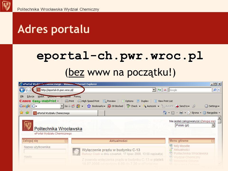 Adres portalu eportal-ch.pwr.wroc.pl (bez www na początku!) Politechnika Wrocławska Wydział Chemiczny