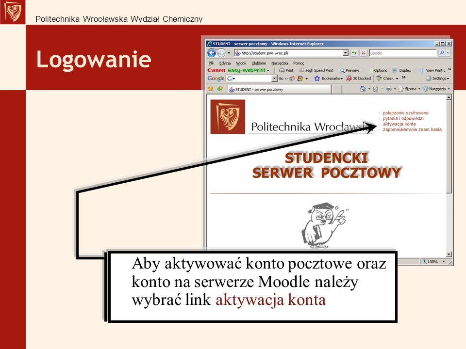 Logowanie Politechnika Wrocławska Wydział Chemiczny Aby aktywować konto pocztowe oraz konto na serwerze Moodle należy wybrać link aktywacja konta