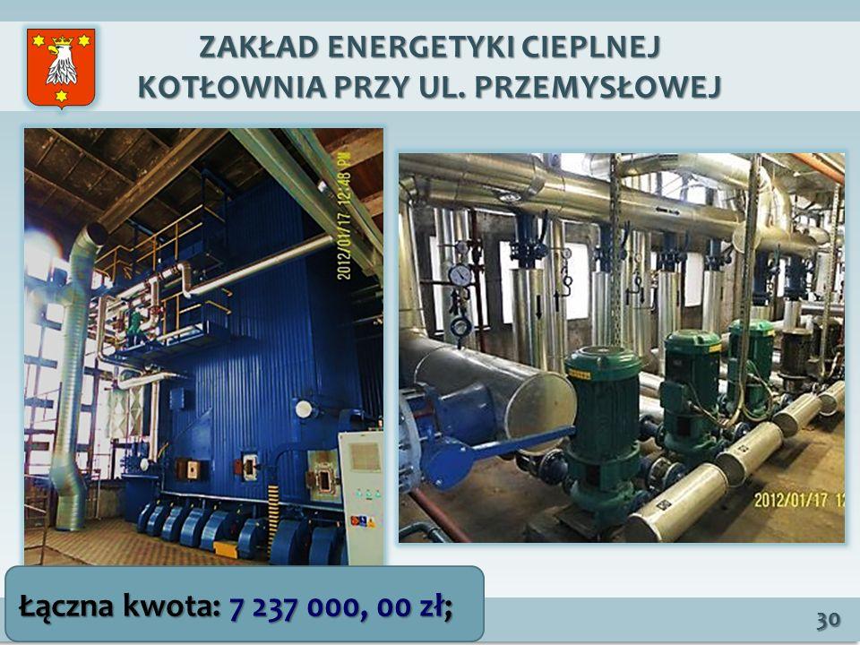 ZAKŁAD ENERGETYKI CIEPLNEJ KOTŁOWNIA PRZY UL. PRZEMYSŁOWEJ 30 Łączna kwota: 7 237 000, 00 zł;