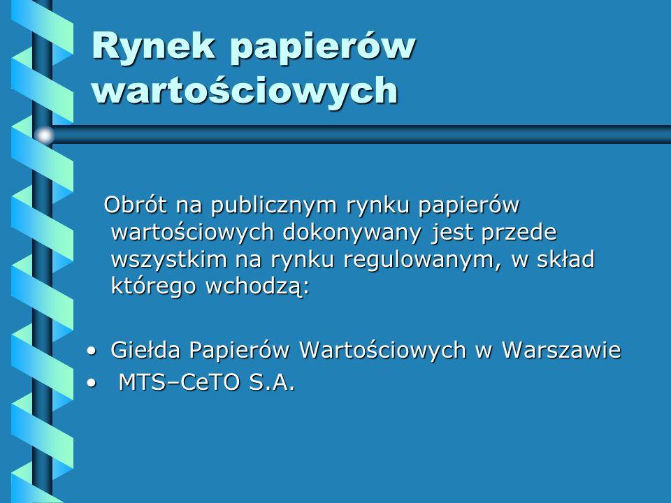 Rynek papierów wartościowych Obrót na publicznym rynku papierów wartościowych dokonywany jest przede wszystkim na rynku regulowanym, w skład którego wchodzą: Obrót na publicznym rynku papierów wartościowych dokonywany jest przede wszystkim na rynku regulowanym, w skład którego wchodzą: Giełda Papierów Wartościowych w WarszawieGiełda Papierów Wartościowych w Warszawie MTS–CeTO S.A.