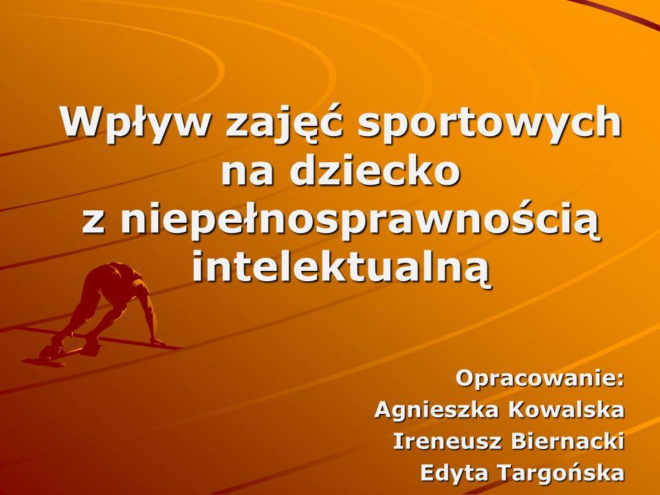 Wpływ zajęć sportowych na dziecko z niepełnosprawnością intelektualną Opracowanie: Agnieszka Kowalska Ireneusz Biernacki Edyta Targońska