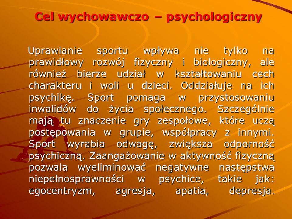 Cel wychowawczo – psychologiczny Cel wychowawczo – psychologiczny Uprawianie sportu wpływa nie tylko na prawidłowy rozwój fizyczny i biologiczny, ale