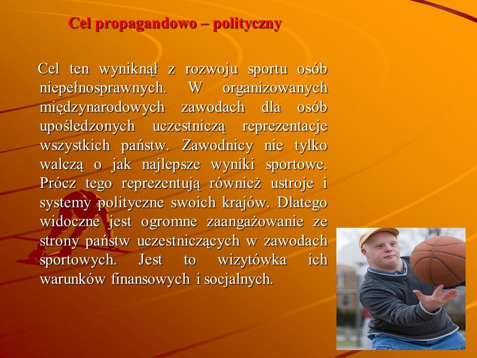 Cel propagandowo – polityczny Cel ten wyniknął z rozwoju sportu osób niepełnosprawnych. W organizowanych międzynarodowych zawodach dla osób upośledzon