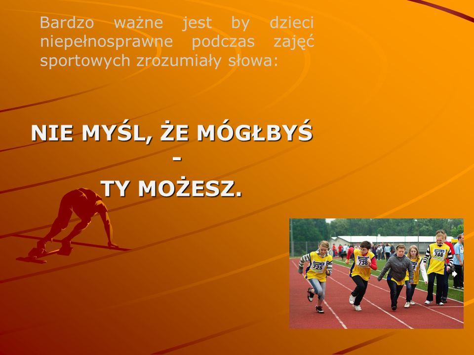 Bardzo ważne jest by dzieci niepełnosprawne podczas zajęć sportowych zrozumiały słowa: NIE MYŚL, ŻE MÓGŁBYŚ - TY MOŻESZ.