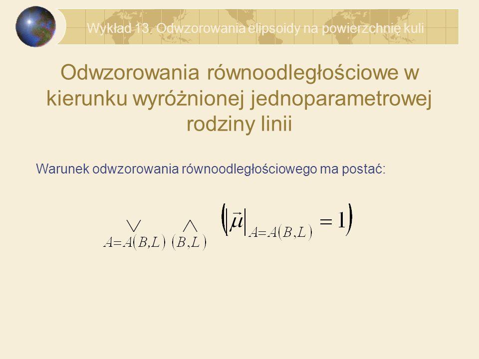 Odwzorowania równoodległościowe w kierunku wyróżnionej jednoparametrowej rodziny linii Warunek odwzorowania równoodległościowego ma postać: Wykład 13.