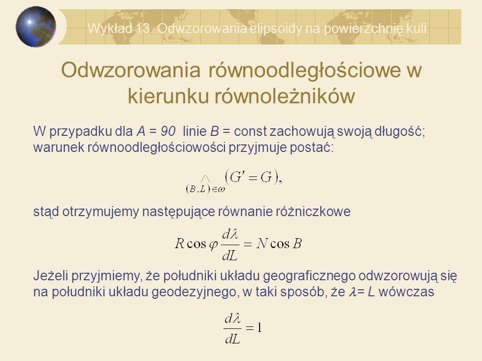 Odwzorowania równoodległościowe w kierunku równoleżników W przypadku dla A = 90 linie B = const zachowują swoją długość; warunek równoodległościowości