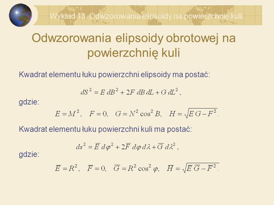 Odwzorowania elipsoidy obrotowej na powierzchnię kuli Kwadrat elementu łuku powierzchni elipsoidy ma postać: Kwadrat elementu łuku powierzchni kuli ma postać: gdzie: Wykład 13.